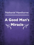 A Good Man's Miracle by Nathaniel Hawthorne