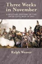 Three Weeks in November: A Military History of the Swiss Civil War of 1847 by Ralph Weaver