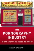 The Pornography Industry: What Everyone Needs to Know by Shira Tarrant
