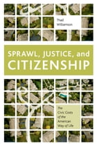 Sprawl, Justice, and Citizenship: The Civic Costs of the American Way of Life by Thad Williamson