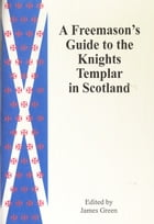 A Freemason's Guide to the Knights Templar in Scotland by James