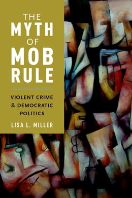 Book The Myth of Mob Rule: Violent Crime and Democratic Politics by Lisa L. Miller