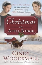 Christmas in Apple Ridge: Three-in-One Collection: The Sound of Sleigh Bells, The Christmas Singing, NEW! The Dawn of Christma by Cindy Woodsmall