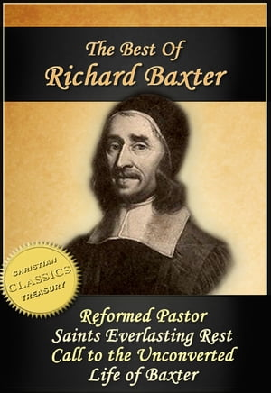 The Best of Richard Baxter: The Reformed Pastor,  The Saints Everlasting Rest,  Call to the Unconverted,  The Life of Richard Baxter