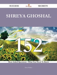 Shreya Ghoshal 152 Success Secrets - 152 Most Asked Questions On Shreya Ghoshal - What You Need To…