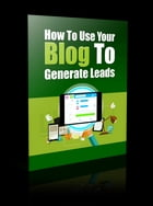 How to Use Your Blog to Generate Leads by Anonymous