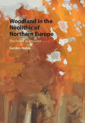 Woodland in the Neolithic of Northern Europe The Forest as Ancestor