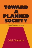 Toward a Planned Society: From Roosevelt to Nixon by Otis L. Graham, Jr.