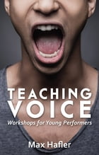 Teaching Voice: Workshops for Young Performers by Max Hafler