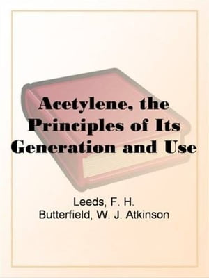 Acetylene, The Principles Of Its Generation And Use by F. H. Leeds And W. J. Atkinson Butterfield