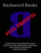 Backword Books: Full Frontal -- Author-on-Author Interviews about Literary Fiction, Independent Publishing, and Sources of Inspiration and Desperation by Andrew Kent