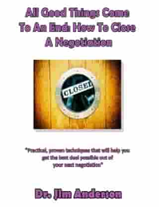 All Good Things Come To An End: How To Close A Negotiation by Jim Anderson