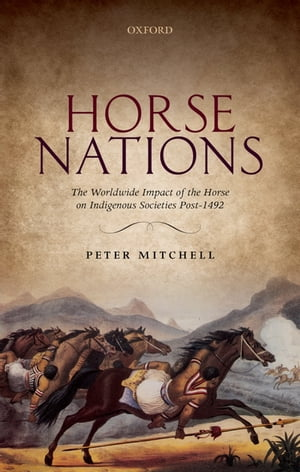 Horse Nations The Worldwide Impact of the Horse on Indigenous Societies Post-1492