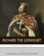 Legends of the Middle Ages: The Life and Legacy of Richard the Lionheart by Charles River Editors