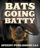 Bats Going Batty: Childrens Book On Bats Fun Facts & Pictures by Speedy Publishing