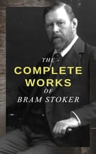The Complete Works of Bram Stoker: Horror Novels & Dark Fantasy Collections - Including Dracula, The Mystery of the Sea, The Jewel of S by Bram Stoker