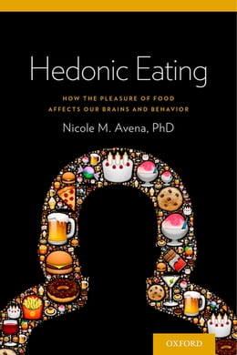 Book Hedonic Eating: How the Pleasure of Food Affects Our Brains and Behavior by Dr Nicole Avena
