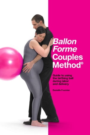 Ballon Forme Couples Method: Guide to using the birthing ball during labor and delivery