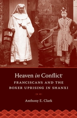 Book Heaven in Conflict: Franciscans and the Boxer Uprising in Shanxi by Anthony E. Clark
