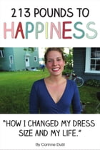 213 Pounds to Happiness: How I Changed My Dress Size and My Life by Corinne Dutil