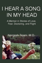 I Hear a Song In My Head: A Memoir In Stories of Love, Fear, Doctoring, and Flight by Nergesh Tejani