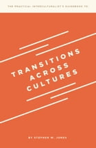 The Practical Interculturalist's Guidebook to: Transitions Across Cultures by Stephen W. Jones