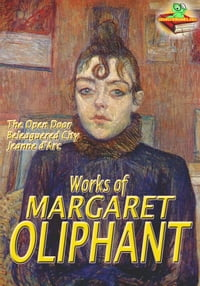 Works of Margaret Oliphant: The Open Door, A Beleaguered City, and More! (21 Works): The Historical…