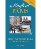 Magical Paris: Over 100 Things to Do Across Paris by K. B. Oliver