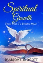 Spiritual Growth: From Milk to Strong Meat by Marlowe Scott