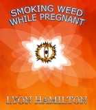 Smoking weed while pregnant: insight to greater understanding of risks by lyon hamilton