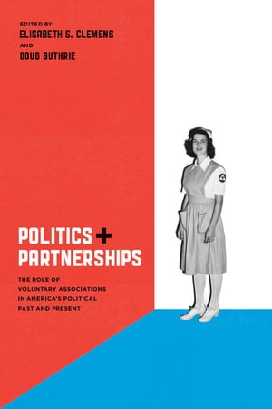 Politics and Partnerships The Role of Voluntary Associations in America's Political Past and Present