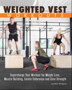 Weighted Vest Workouts: Supercharge Your Workout for Weight Loss, Muscle Building, Cardio Endurance…