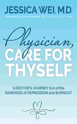 Physician, Care for Thyself: A Doctor's Journey Out of the Darkness of Depression and Burnout formerly subtitled True Confessions of an OB/GYN Who Quit Her Job to Save Her Life