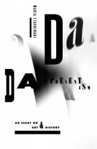 Dada Presentism: An Essay on Art and History by Maria Stavrinaki