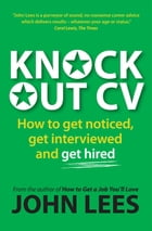 Knockout Cv: How To Get Noticed, Get Interviewed & Get Hired by John Lees