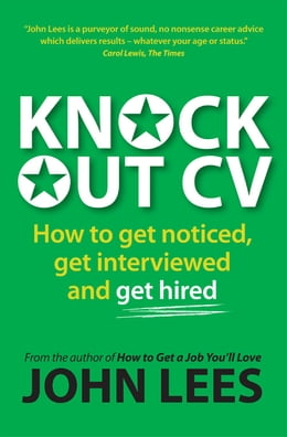 Book Knockout Cv: How To Get Noticed, Get Interviewed & Get Hired by John Lees