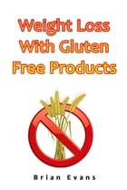 Weight Loss With Gluten Free Products by Brian Evans