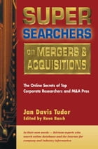 Super Searchers on Mergers & Acquisitions: The Online Secrets of Top Corporate Researchers and M&A Pros by Reva Basch