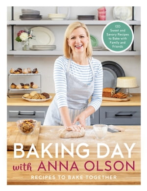 Baking Day with Anna Olson: Recipes to Bake Together: 120 Sweet and Savory Recipes to Bake with Family and Friends by Anna Olson