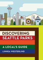 Discovering Seattle Parks: A Local's Guide by Linnea Westerlind