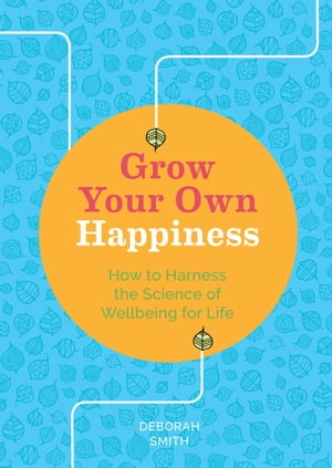 Grow Your Own Happiness: How to Harness the Science of Wellbeing for Life