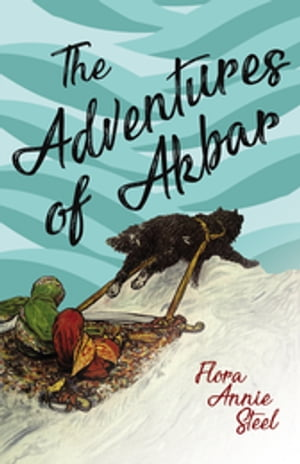 The Adventures of Akbar: With an Essay From The Garden of Fidelity Being the Autobiography of Flora Annie Steel, By R. R. Clark