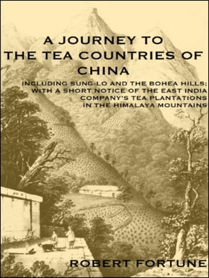 A JOURNEY TO THE TEA COUNTRIES OF CHINA INCLUDING SUNG-LO AND THE BOHEA HILLS WITH A SHORT NOTICE OF THE EAST INDIA COMPANY?S TEA PLANTATIONS IN THE H
