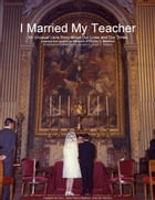 I Married My Teacher: an Unusual Love Story about Our Lives and Our Times