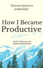 How I Became Productive: 12 Proven Factors to Productivity by Abder-Rahman Ali