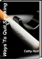 Ways To Quit Smoking: A Revolutionary Approach to Quit Smoking, Quit Smoking Side Effects and Quit Smoking Help by Cathy Holt