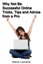 Why Not Be Successful Online: Tricks, Tips and Advice from a Pro by Diane Lemertz