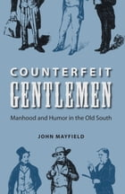 Counterfeit Gentlemen: Manhood and Humor in the Old South by John Mayfield