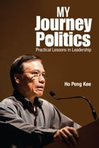 My Journey in Politics: Practical Lessons in Leadership by Peng Kee Ho