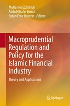 Macroprudential Regulation and Policy for the Islamic Financial Industry: Theory and Applications by Muhamed Zulkhibri